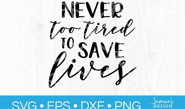 Never Too Tired To Save Lives SVG to create cute gifts and decor.